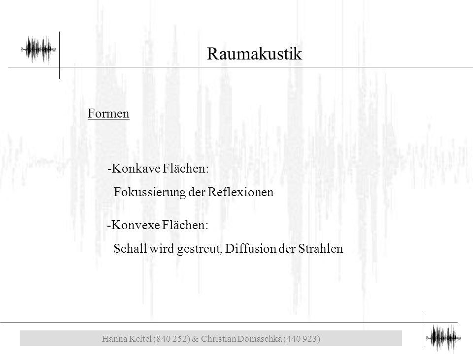 Hanna Keitel (840 252) & Christian Domaschka (440 923) Raumakustik Formen -Konkave Flächen: Fokussierung der Reflexionen -Konvexe Flächen: Schall wird gestreut, Diffusion der Strahlen