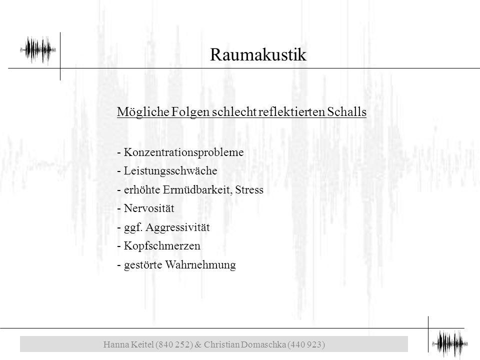 Hanna Keitel (840 252) & Christian Domaschka (440 923) Raumakustik Mögliche Folgen schlecht reflektierten Schalls - Konzentrationsprobleme - Leistungsschwäche - erhöhte Ermüdbarkeit, Stress - Nervosität - ggf.