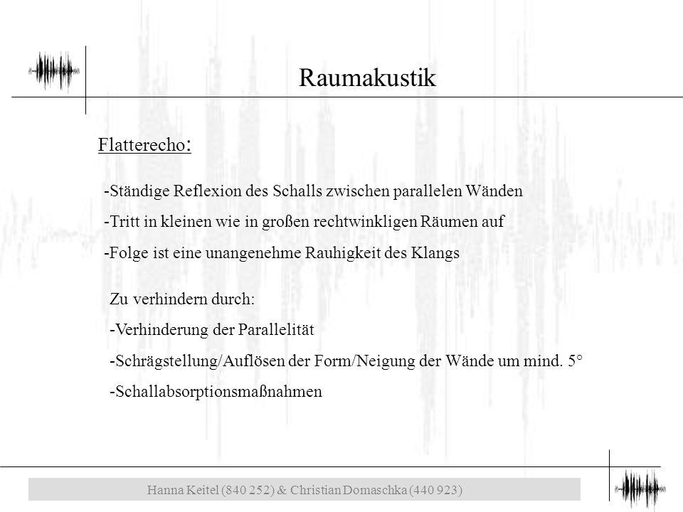 Hanna Keitel (840 252) & Christian Domaschka (440 923) Raumakustik Flatterecho : -Ständige Reflexion des Schalls zwischen parallelen Wänden -Tritt in kleinen wie in großen rechtwinkligen Räumen auf -Folge ist eine unangenehme Rauhigkeit des Klangs Zu verhindern durch: -Verhinderung der Parallelität -Schrägstellung/Auflösen der Form/Neigung der Wände um mind.