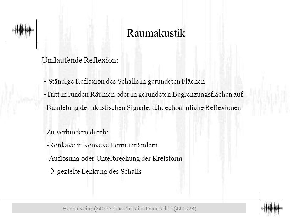Hanna Keitel (840 252) & Christian Domaschka (440 923) Raumakustik Umlaufende Reflexion: - Ständige Reflexion des Schalls in gerundeten Flächen -Tritt in runden Räumen oder in gerundeten Begrenzungsflächen auf -Bündelung der akustischen Signale, d.h.
