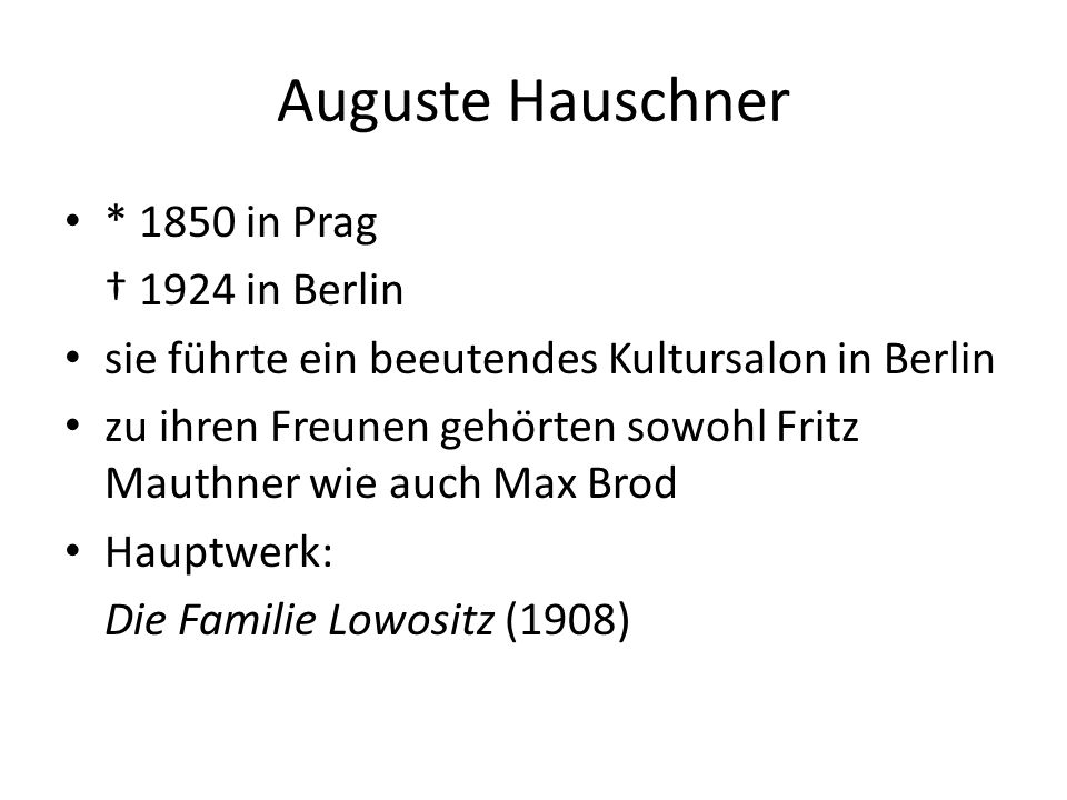 Auguste Hauschner * 1850 in Prag † 1924 in Berlin sie führte ein beeutendes Kultursalon in Berlin zu ihren Freunen gehörten sowohl Fritz Mauthner wie auch Max Brod Hauptwerk: Die Familie Lowositz (1908)