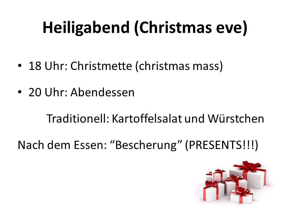 Heiligabend (Christmas eve) 18 Uhr: Christmette (christmas mass) 20 Uhr: Abendessen Traditionell: Kartoffelsalat und Würstchen Nach dem Essen: Bescherung (PRESENTS!!!)
