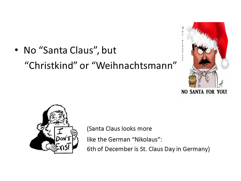 No Santa Claus , but Christkind or Weihnachtsmann (Santa Claus looks more like the German Nikolaus : 6th of December is St.