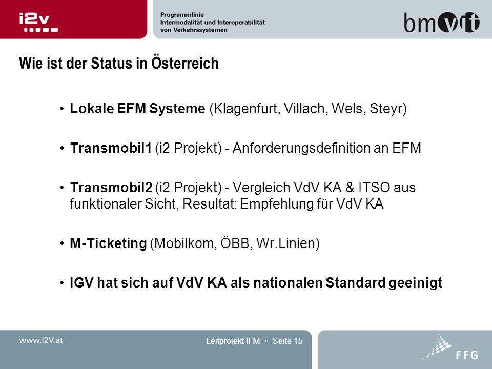 Leitprojekt IFM  Seite 15 Wie ist der Status in Österreich Lokale EFM Systeme (Klagenfurt, Villach, Wels, Steyr) Transmobil1 (i2 Projekt) - Anforderungsdefinition an EFM Transmobil2 (i2 Projekt) - Vergleich VdV KA & ITSO aus funktionaler Sicht, Resultat: Empfehlung für VdV KA M-Ticketing (Mobilkom, ÖBB, Wr.Linien) IGV hat sich auf VdV KA als nationalen Standard geeinigt