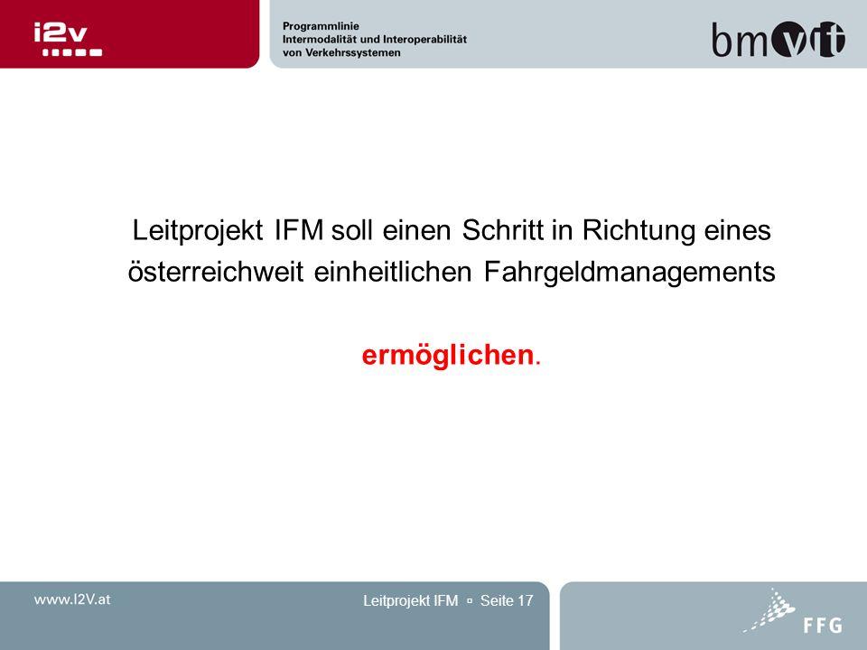 Leitprojekt IFM  Seite 17 Leitprojekt IFM soll einen Schritt in Richtung eines österreichweit einheitlichen Fahrgeldmanagements ermöglichen.