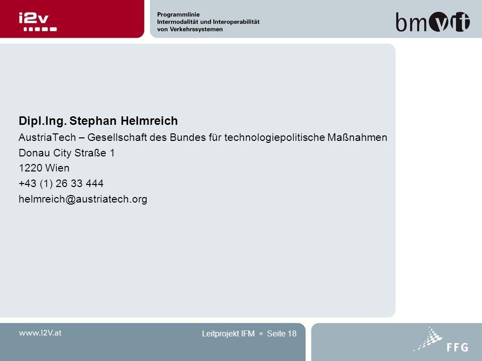 Leitprojekt IFM  Seite 18 Dipl.Ing. Stephan Helmreich AustriaTech – Gesellschaft des Bundes für technologiepolitische Maßnahmen Donau City Straße 1 1