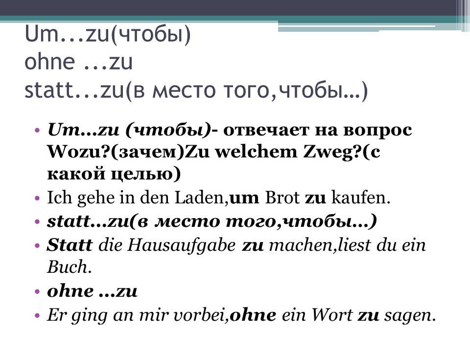 Um...zu(чтобы) ohne...zu statt...zu(в место того,чтобы…) Um...zu (чтобы)- отвечает на вопрос Wozu?(зачем)Zu welchem Zweg?(c какой целью) Ich gehe in d