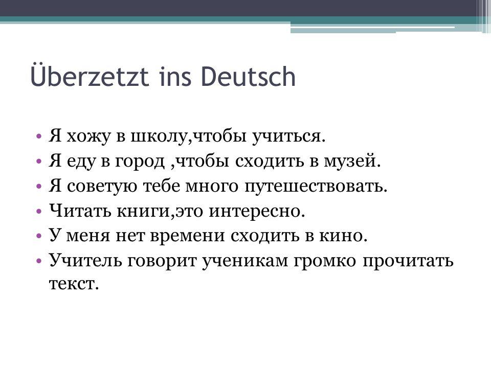 Überzetzt ins Deutsch Я хожу в школу,чтобы учиться. Я еду в город,чтобы сходить в музей. Я советую тебе много путешествовать. Читать книги,это интерес