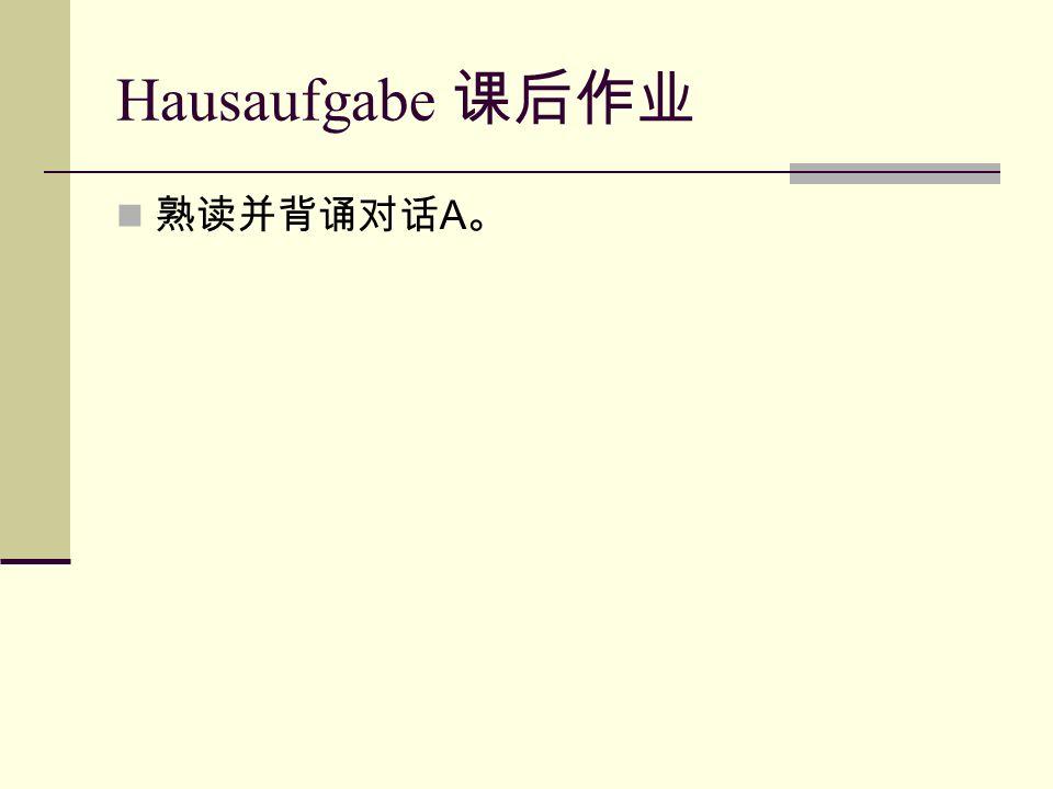 Hausaufgabe 课后作业 熟读并背诵对话 A 。