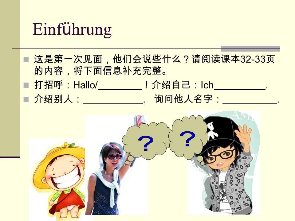 Einf ü hrung 这是第一次见面,他们会说些什么?请阅读课本 32-33 页 的内容,将下面信息补充完整。 打招呼: Hallo/ !介绍自己: Ich. 介绍别人:. 询问他人名字:.