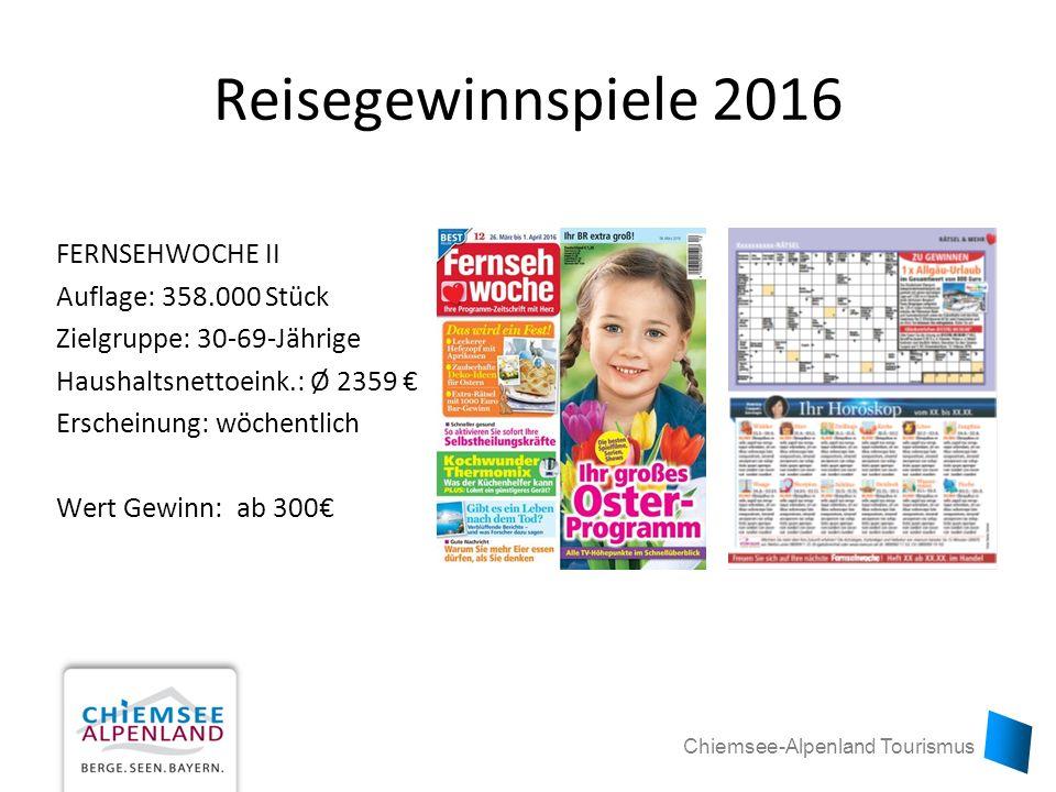 Chiemsee-Alpenland Tourismus Reisegewinnspiele 2016 FERNSEHWOCHE II Auflage: 358.000 Stück Zielgruppe: 30-69-Jährige Haushaltsnettoeink.: Ø 2359 € Erscheinung: wöchentlich Wert Gewinn: ab 300€