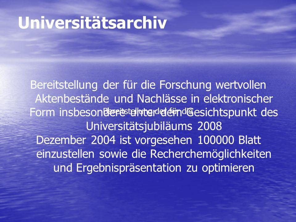 Universitätsarchiv Bereitstellung der für die Forschung wertvollen Aktenbestände und Nachlässe in elektronischer Form insbesondere unter dem Gesichtspunkt des Universitätsjubiläums 2008 Dezember 2004 ist vorgesehen 100000 Blatt einzustellen sowie die Recherchemöglichkeiten und Ergebnispräsentation zu optimieren Bereitstellung der für die