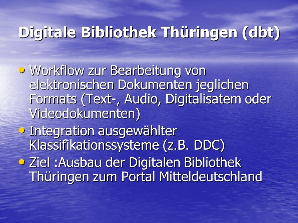 Digitale Bibliothek Thüringen (dbt) Workflow zur Bearbeitung von elektronischen Dokumenten jeglichen Formats (Text-, Audio, Digitalisatem oder Videodokumenten) Workflow zur Bearbeitung von elektronischen Dokumenten jeglichen Formats (Text-, Audio, Digitalisatem oder Videodokumenten) Integration ausgewählter Klassifikationssysteme (z.B.