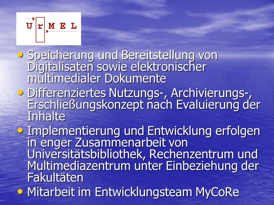 UrMEL Speicherung und Bereitstellung von Digitalisaten sowie elektronischer multimedialer Dokumente Speicherung und Bereitstellung von Digitalisaten sowie elektronischer multimedialer Dokumente Differenziertes Nutzungs-, Archivierungs-, Erschließungskonzept nach Evaluierung der Inhalte Differenziertes Nutzungs-, Archivierungs-, Erschließungskonzept nach Evaluierung der Inhalte Implementierung und Entwicklung erfolgen in enger Zusammenarbeit von Universitätsbibliothek, Rechenzentrum und Multimediazentrum unter Einbeziehung der Fakultäten Implementierung und Entwicklung erfolgen in enger Zusammenarbeit von Universitätsbibliothek, Rechenzentrum und Multimediazentrum unter Einbeziehung der Fakultäten Mitarbeit im Entwicklungsteam MyCoRe Mitarbeit im Entwicklungsteam MyCoRe
