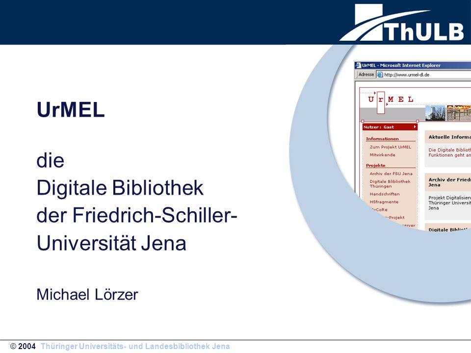 UrMEL die Digitale Bibliothek der Friedrich-Schiller- Universität Jena Michael Lörzer © 2004 Thüringer Universitäts- und Landesbibliothek Jena