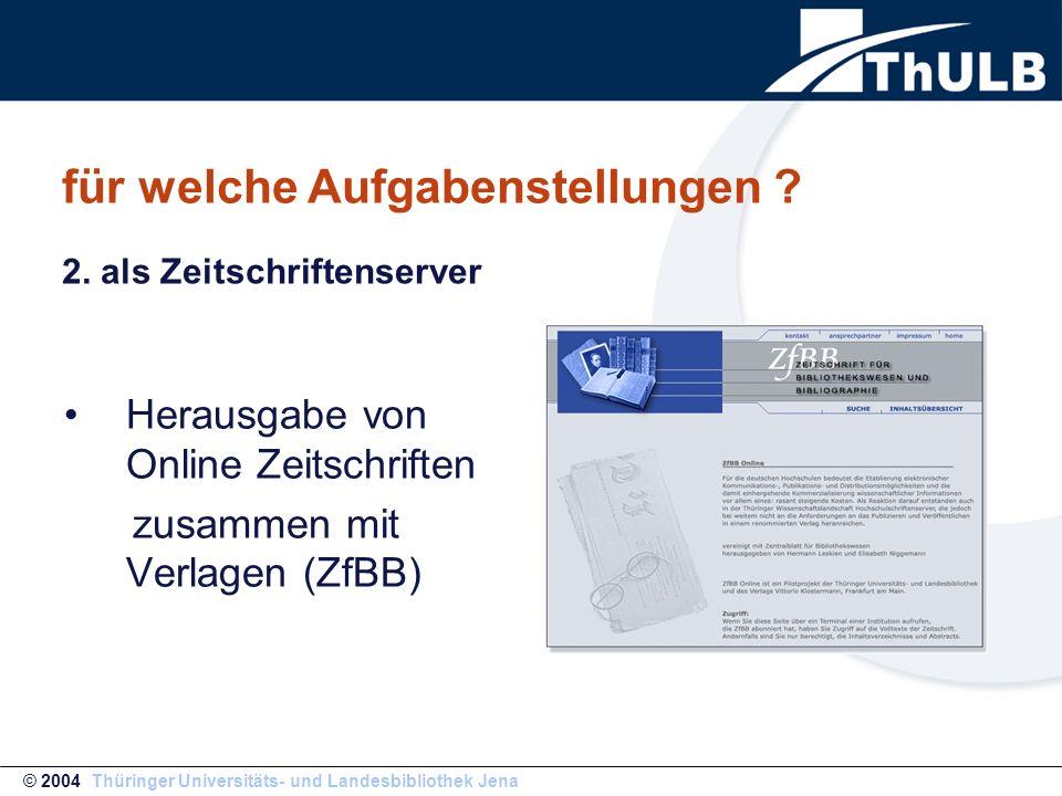 für welche Aufgabenstellungen ? Herausgabe von Online Zeitschriften zusammen mit Verlagen (ZfBB) © 2004 Thüringer Universitäts- und Landesbibliothek J
