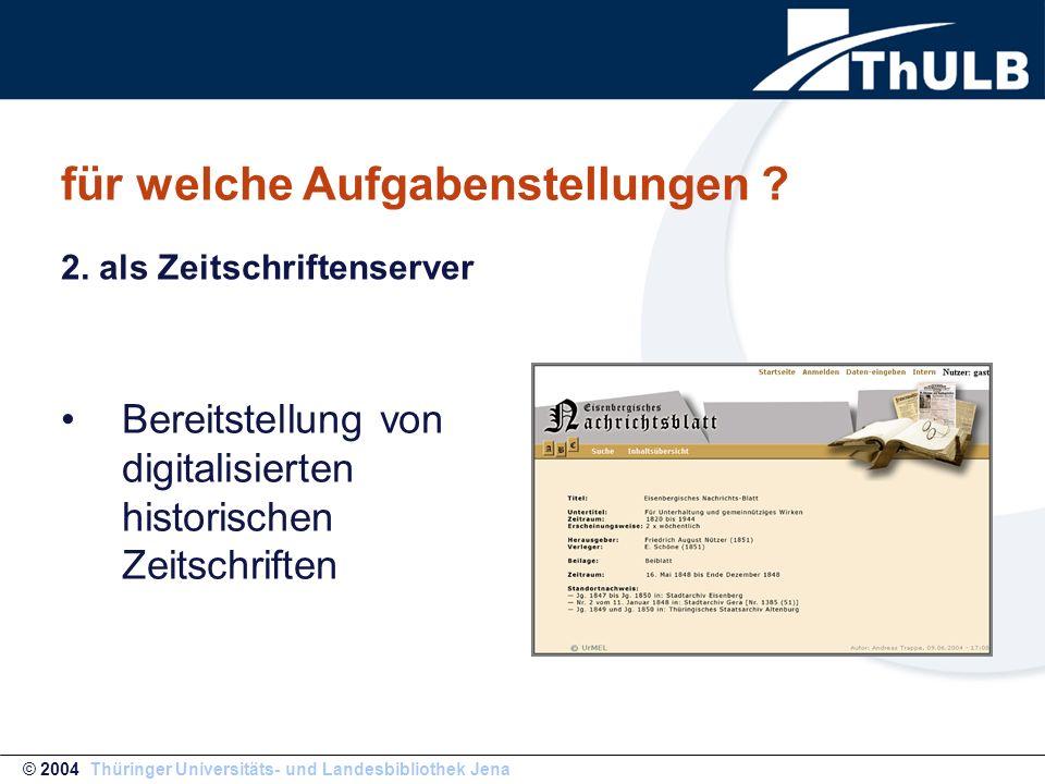 für welche Aufgabenstellungen ? Bereitstellung von digitalisierten historischen Zeitschriften © 2004 Thüringer Universitäts- und Landesbibliothek Jena