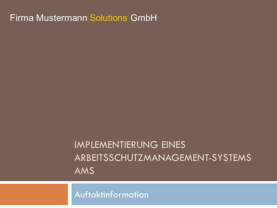IMPLEMENTIERUNG EINES ARBEITSSCHUTZMANAGEMENT-SYSTEMS AMS Auftaktinformation Firma Mustermann Solutions GmbH