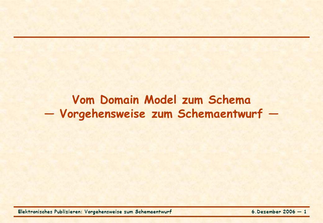 6.Dezember 2006 ― 1Elektronisches Publizieren: Vorgehensweise zum Schemaentwurf Vom Domain Model zum Schema — Vorgehensweise zum Schemaentwurf —