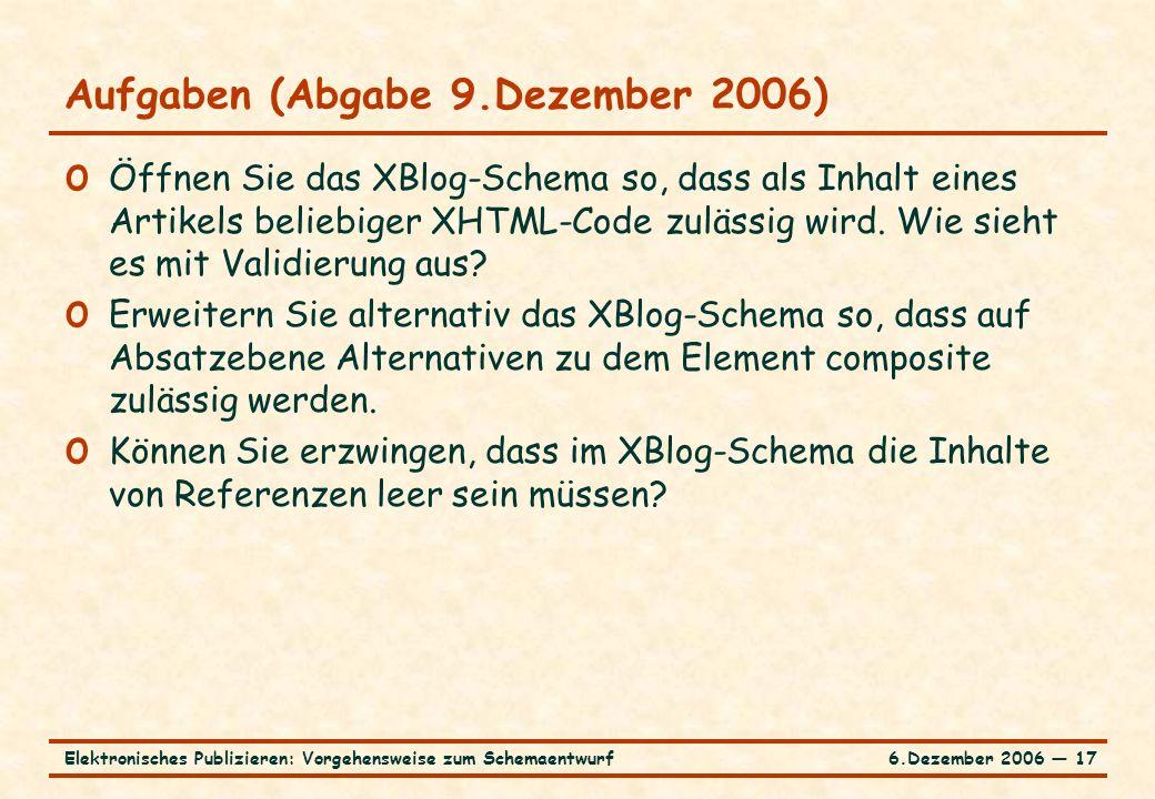 6.Dezember 2006 ― 17Elektronisches Publizieren: Vorgehensweise zum Schemaentwurf o Öffnen Sie das XBlog-Schema so, dass als Inhalt eines Artikels beliebiger XHTML-Code zulässig wird.