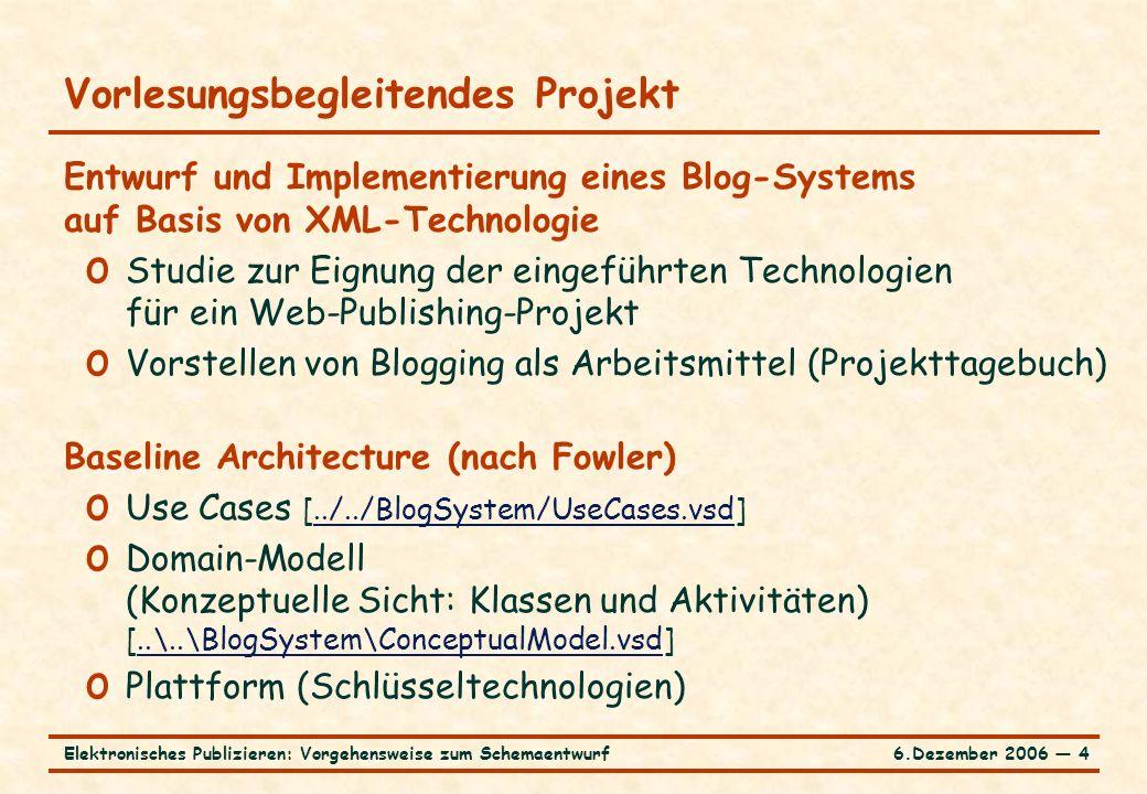 6.Dezember 2006 ― 4Elektronisches Publizieren: Vorgehensweise zum Schemaentwurf Vorlesungsbegleitendes Projekt Entwurf und Implementierung eines Blog-Systems auf Basis von XML-Technologie o Studie zur Eignung der eingeführten Technologien für ein Web-Publishing-Projekt o Vorstellen von Blogging als Arbeitsmittel (Projekttagebuch) Baseline Architecture (nach Fowler) o Use Cases [../../BlogSystem/UseCases.vsd]../../BlogSystem/UseCases.vsd o Domain-Modell (Konzeptuelle Sicht: Klassen und Aktivitäten) [..\..\BlogSystem\ConceptualModel.vsd]..\..\BlogSystem\ConceptualModel.vsd o Plattform (Schlüsseltechnologien)