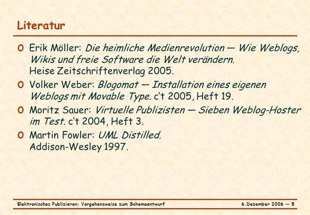 6.Dezember 2006 ― 5Elektronisches Publizieren: Vorgehensweise zum Schemaentwurf Literatur o Erik Möller: Die heimliche Medienrevolution ― Wie Weblogs, Wikis und freie Software die Welt verändern.