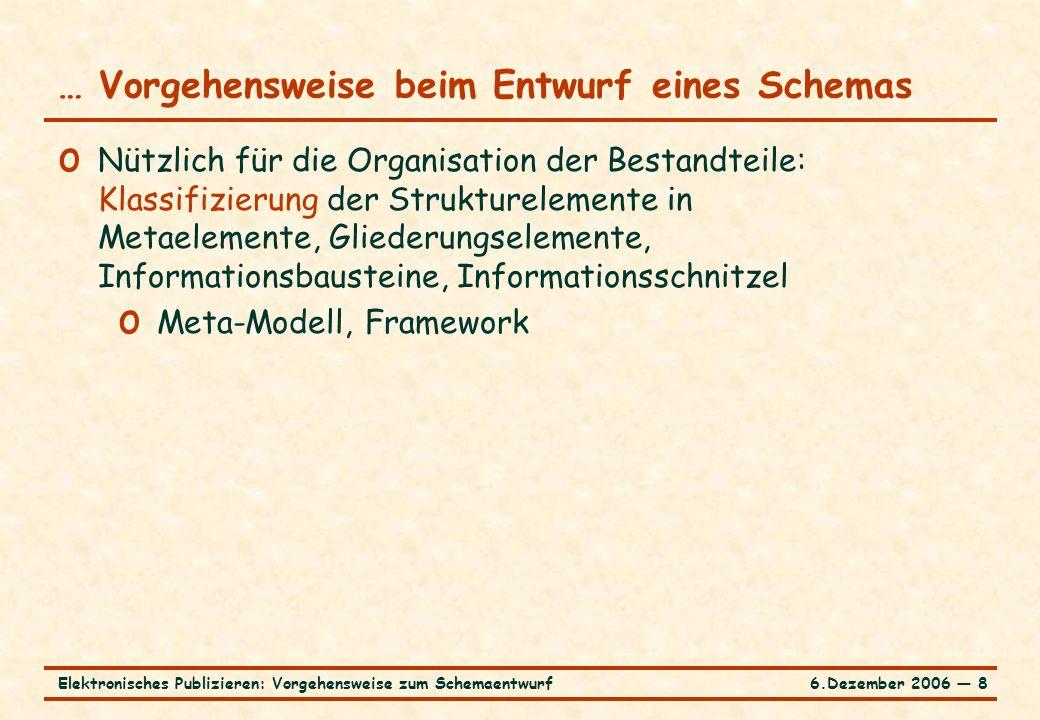 6.Dezember 2006 ― 8Elektronisches Publizieren: Vorgehensweise zum Schemaentwurf o Nützlich für die Organisation der Bestandteile: Klassifizierung der Strukturelemente in Metaelemente, Gliederungselemente, Informationsbausteine, Informationsschnitzel o Meta-Modell, Framework … Vorgehensweise beim Entwurf eines Schemas