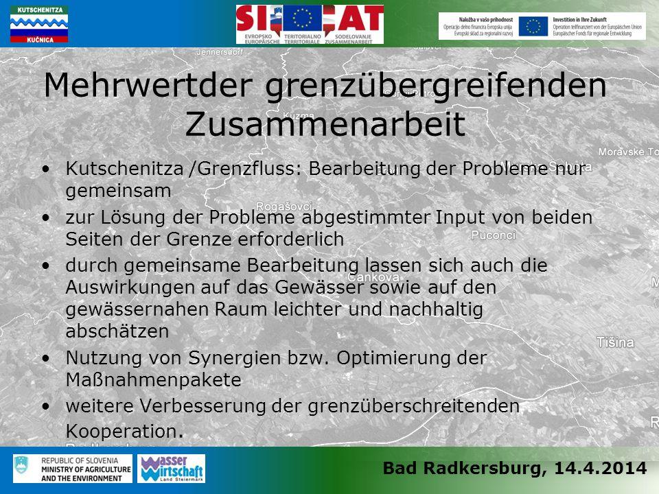 Bad Radkersburg, 14.4.2014 Kutschenitza /Grenzfluss: Bearbeitung der Probleme nur gemeinsam zur Lösung der Probleme abgestimmter Input von beiden Seiten der Grenze erforderlich durch gemeinsame Bearbeitung lassen sich auch die Auswirkungen auf das Gewässer sowie auf den gewässernahen Raum leichter und nachhaltig abschätzen Nutzung von Synergien bzw.
