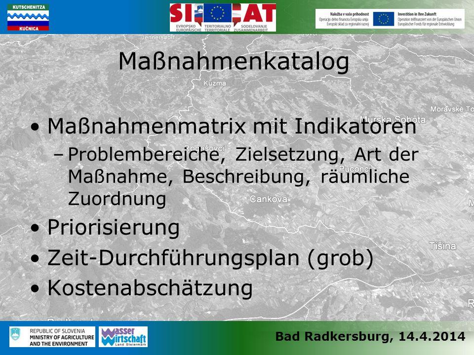 Bad Radkersburg, 14.4.2014 Maßnahmenmatrix mit Indikatoren –Problembereiche, Zielsetzung, Art der Maßnahme, Beschreibung, räumliche Zuordnung Priorisierung Zeit-Durchführungsplan (grob) Kostenabschätzung Maßnahmenkatalog