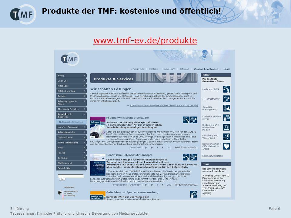 Einführung Tagesseminar: Klinische Prüfung und klinische Bewertung von Medizinprodukten Folie 6 Produkte der TMF: kostenlos und öffentlich! www.tmf-ev