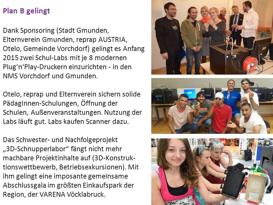 Plan B gelingt Dank Sponsoring (Stadt Gmunden, Elternverein Gmunden, reprap AUSTRIA, Otelo, Gemeinde Vorchdorf) gelingt es Anfang 2015 zwei Schul-Labs mit je 8 modernen Plug'n'Play-Druckern einzurichten - in den NMS Vorchdorf und Gmunden.