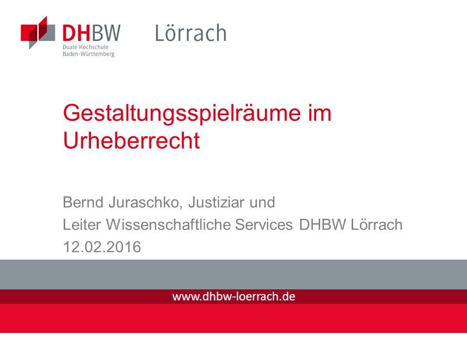 www.dhbw-loerrach.de Gestaltungsspielräume im Urheberrecht Bernd Juraschko, Justiziar und Leiter Wissenschaftliche Services DHBW Lörrach 12.02.2016
