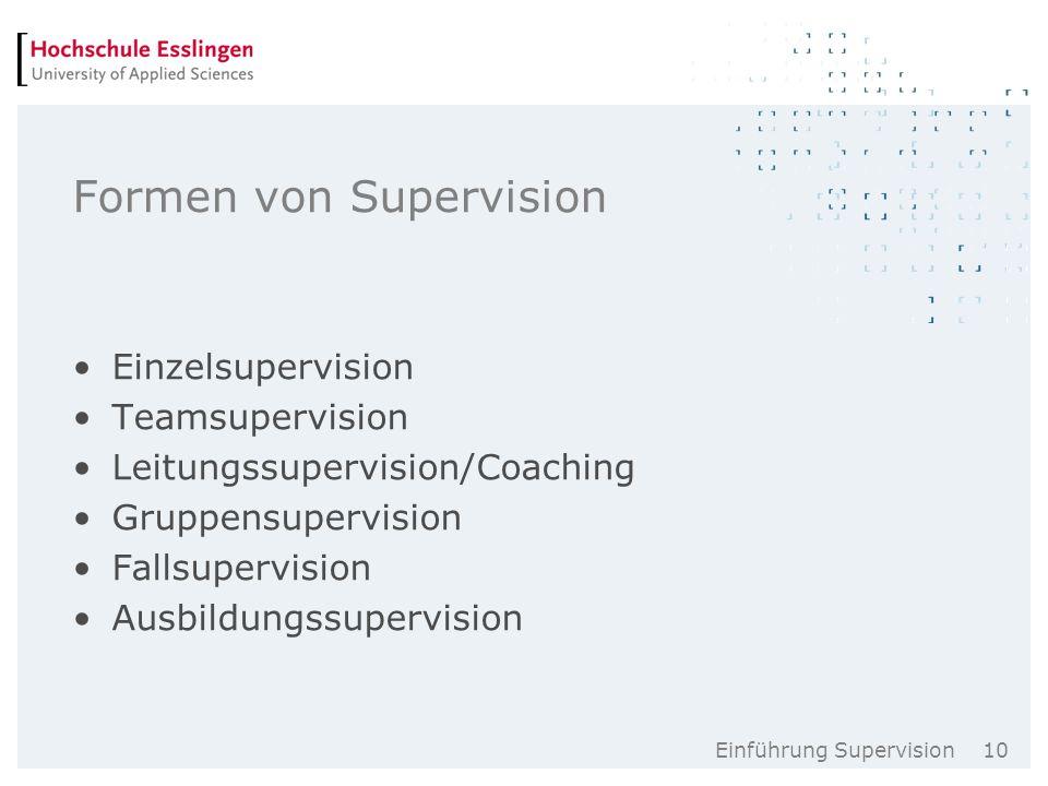 Einführung Supervision 10 Formen von Supervision Einzelsupervision Teamsupervision Leitungssupervision/Coaching Gruppensupervision Fallsupervision Ausbildungssupervision