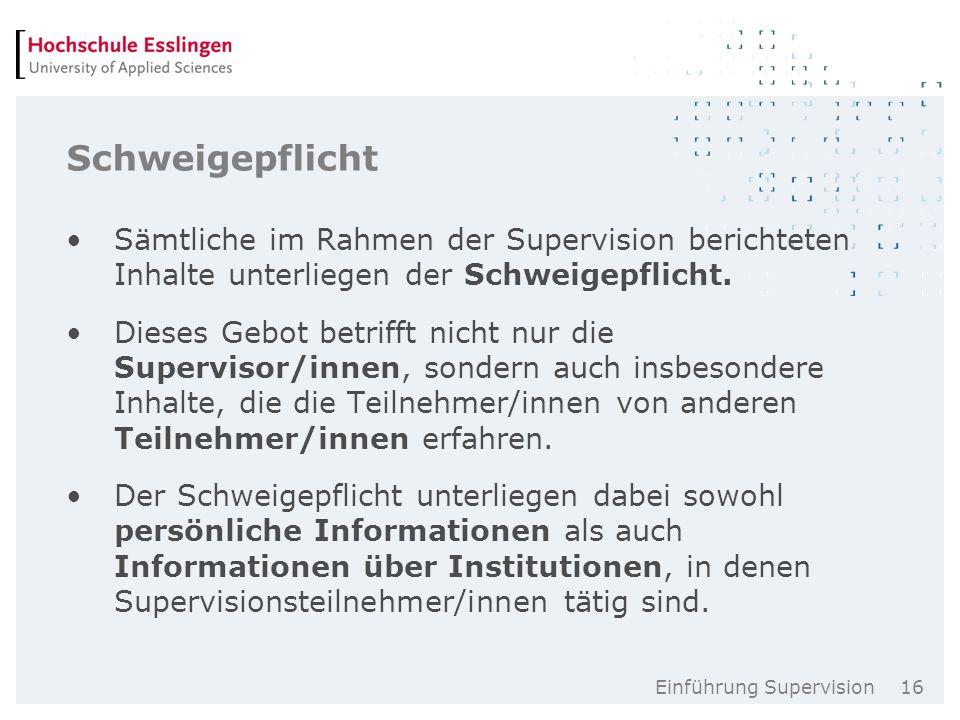 Einführung Supervision 16 Schweigepflicht Sämtliche im Rahmen der Supervision berichteten Inhalte unterliegen der Schweigepflicht.