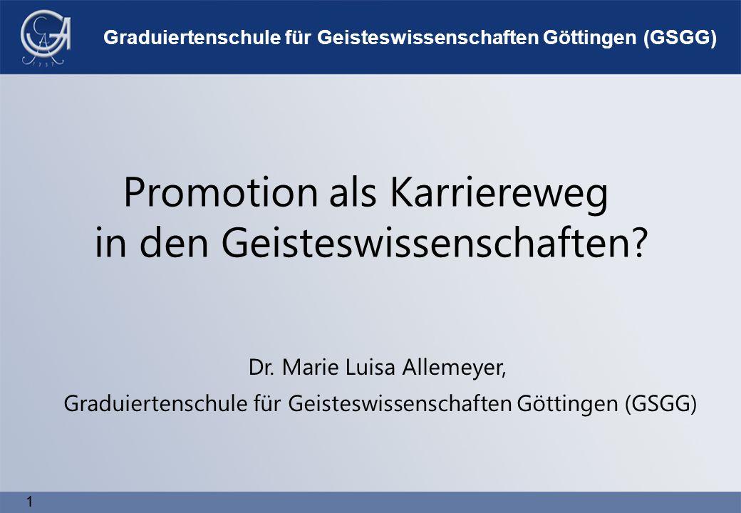 1 1 Graduiertenschule für Geisteswissenschaften Göttingen (GSGG) Promotion als Karriereweg in den Geisteswissenschaften.