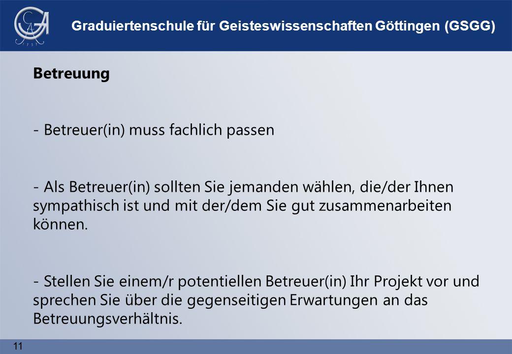 11 Graduiertenschule für Geisteswissenschaften Göttingen (GSGG) Betreuung - Betreuer(in) muss fachlich passen - Als Betreuer(in) sollten Sie jemanden wählen, die/der Ihnen sympathisch ist und mit der/dem Sie gut zusammenarbeiten können.