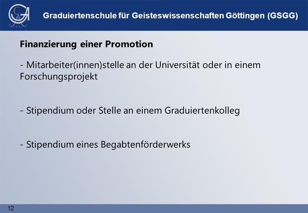 12 Graduiertenschule für Geisteswissenschaften Göttingen (GSGG) Finanzierung einer Promotion - Mitarbeiter(innen)stelle an der Universität oder in einem Forschungsprojekt - Stipendium oder Stelle an einem Graduiertenkolleg - Stipendium eines Begabtenförderwerks