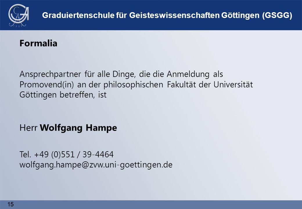 15 Graduiertenschule für Geisteswissenschaften Göttingen (GSGG) Formalia Ansprechpartner für alle Dinge, die die Anmeldung als Promovend(in) an der philosophischen Fakultät der Universität Göttingen betreffen, ist Herr Wolfgang Hampe Tel.