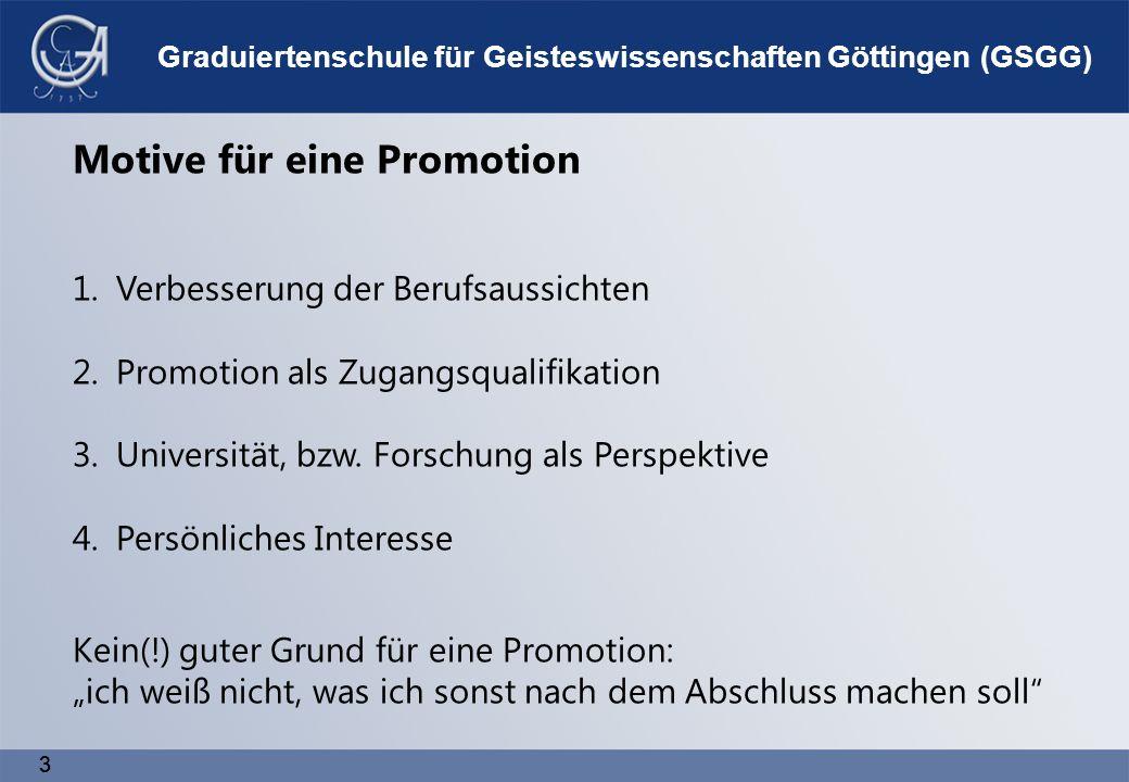 3 3 Graduiertenschule für Geisteswissenschaften Göttingen (GSGG) Motive für eine Promotion 1.Verbesserung der Berufsaussichten 2.Promotion als Zugangsqualifikation 3.Universität, bzw.