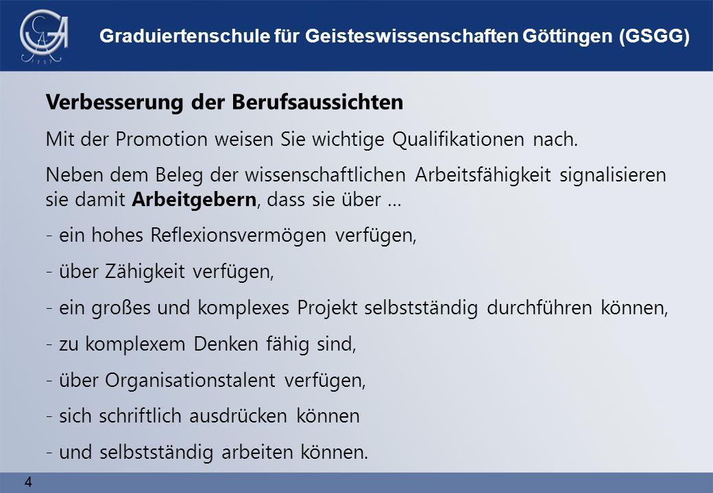4 4 Graduiertenschule für Geisteswissenschaften Göttingen (GSGG) Verbesserung der Berufsaussichten Mit der Promotion weisen Sie wichtige Qualifikationen nach.