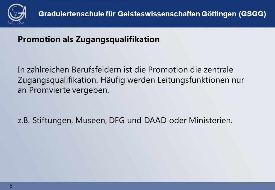 5 5 Graduiertenschule für Geisteswissenschaften Göttingen (GSGG) Promotion als Zugangsqualifikation In zahlreichen Berufsfeldern ist die Promotion die zentrale Zugangsqualifikation.