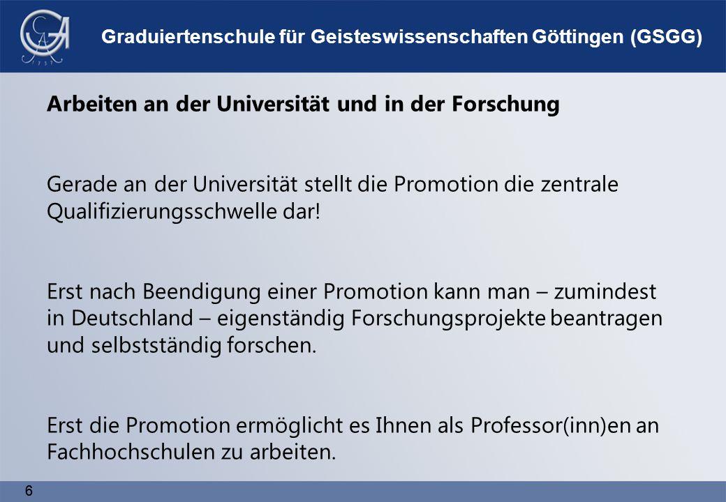 6 6 Graduiertenschule für Geisteswissenschaften Göttingen (GSGG) Arbeiten an der Universität und in der Forschung Gerade an der Universität stellt die Promotion die zentrale Qualifizierungsschwelle dar.