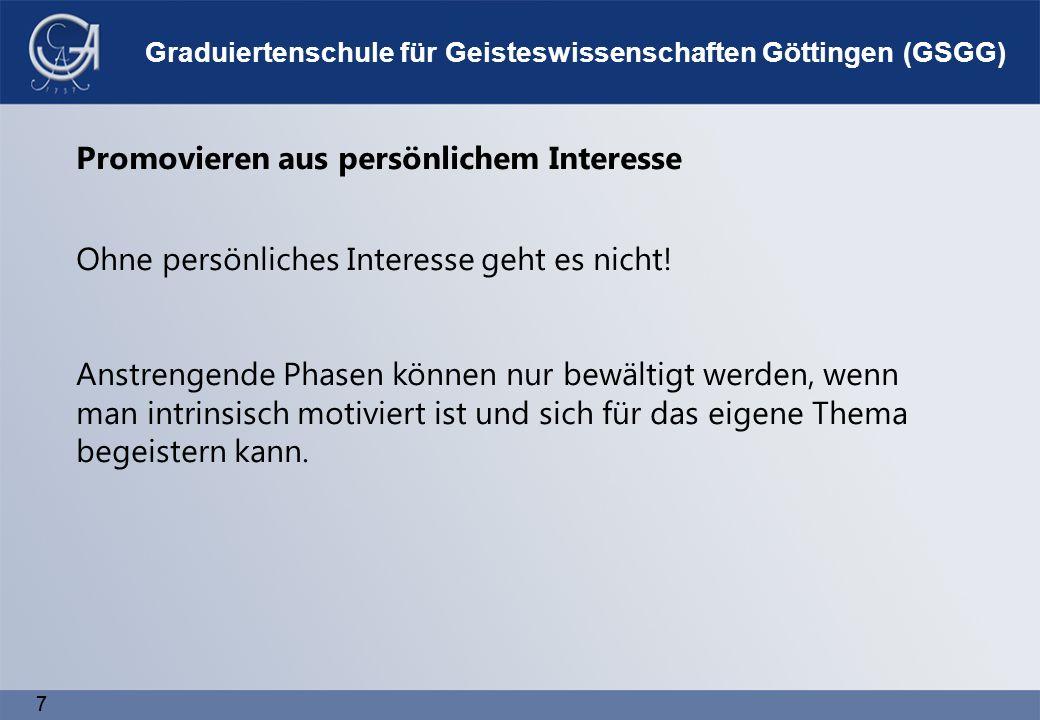 7 7 Graduiertenschule für Geisteswissenschaften Göttingen (GSGG) Promovieren aus persönlichem Interesse Ohne persönliches Interesse geht es nicht.