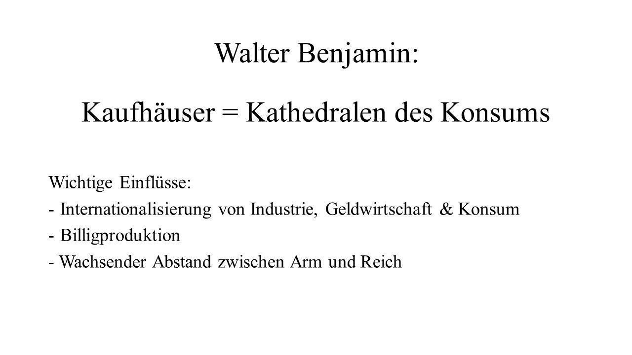 Walter Benjamin: Kaufhäuser = Kathedralen des Konsums Wichtige Einflüsse: -Internationalisierung von Industrie, Geldwirtschaft & Konsum -Billigproduktion - Wachsender Abstand zwischen Arm und Reich