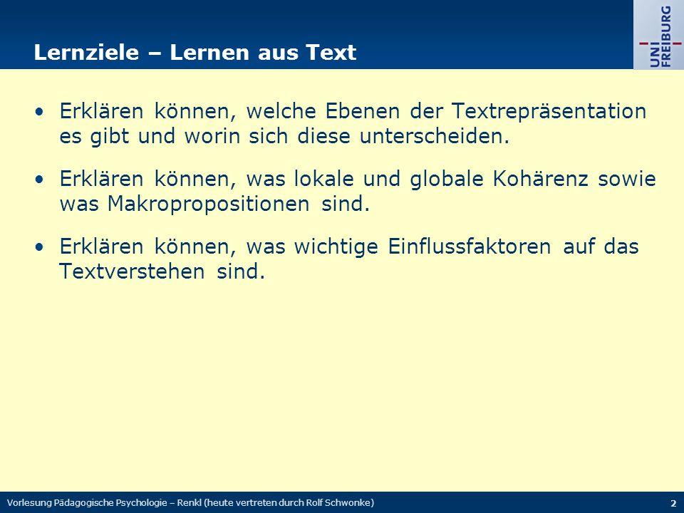 Vorlesung Pädagogische Psychologie – Renkl (heute vertreten durch Rolf Schwonke) 2 Lernziele – Lernen aus Text Erklären können, welche Ebenen der Textrepräsentation es gibt und worin sich diese unterscheiden.