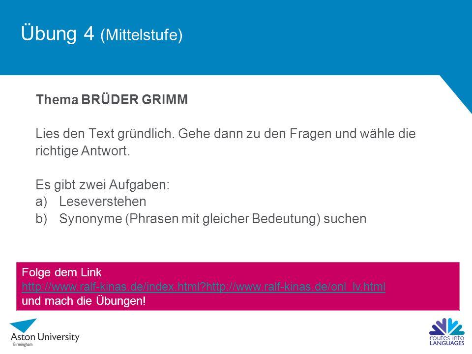 Übung 4 (Mittelstufe) Thema BRÜDER GRIMM Lies den Text gründlich. Gehe dann zu den Fragen und wähle die richtige Antwort. Es gibt zwei Aufgaben: a)Les