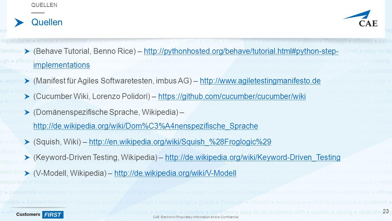 CAE Elektronik Proprietary Information and/or Confidential Quellen (Behave Tutorial, Benno Rice) – http://pythonhosted.org/behave/tutorial.html#python-step- implementationshttp://pythonhosted.org/behave/tutorial.html#python-step- implementations (Manifest für Agiles Softwaretesten, imbus AG) – http://www.agiletestingmanifesto.dehttp://www.agiletestingmanifesto.de (Cucumber Wiki, Lorenzo Polidori) – https://github.com/cucumber/cucumber/wikihttps://github.com/cucumber/cucumber/wiki (Domänenspezifische Sprache, Wikipedia) – http://de.wikipedia.org/wiki/Dom%C3%A4nenspezifische_Sprache http://de.wikipedia.org/wiki/Dom%C3%A4nenspezifische_Sprache (Squish, Wiki) – http://en.wikipedia.org/wiki/Squish_%28Froglogic%29http://en.wikipedia.org/wiki/Squish_%28Froglogic%29 (Keyword-Driven Testing, Wikipedia) – http://de.wikipedia.org/wiki/Keyword-Driven_Testinghttp://de.wikipedia.org/wiki/Keyword-Driven_Testing (V-Modell, Wikipedia) – http://de.wikipedia.org/wiki/V-Modellhttp://de.wikipedia.org/wiki/V-Modell QUELLEN 23