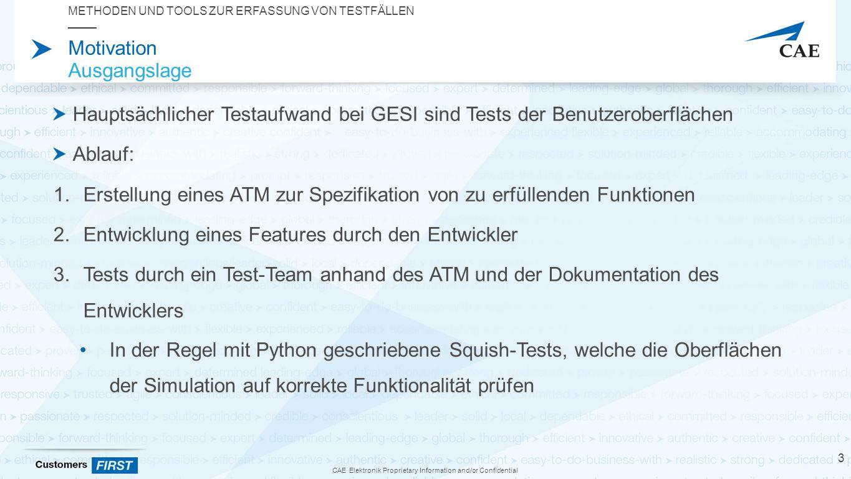 CAE Elektronik Proprietary Information and/or Confidential Motivation Ausgangslage Hauptsächlicher Testaufwand bei GESI sind Tests der Benutzeroberflächen Ablauf: 1.Erstellung eines ATM zur Spezifikation von zu erfüllenden Funktionen 2.Entwicklung eines Features durch den Entwickler 3.Tests durch ein Test-Team anhand des ATM und der Dokumentation des Entwicklers In der Regel mit Python geschriebene Squish-Tests, welche die Oberflächen der Simulation auf korrekte Funktionalität prüfen METHODEN UND TOOLS ZUR ERFASSUNG VON TESTFÄLLEN 3