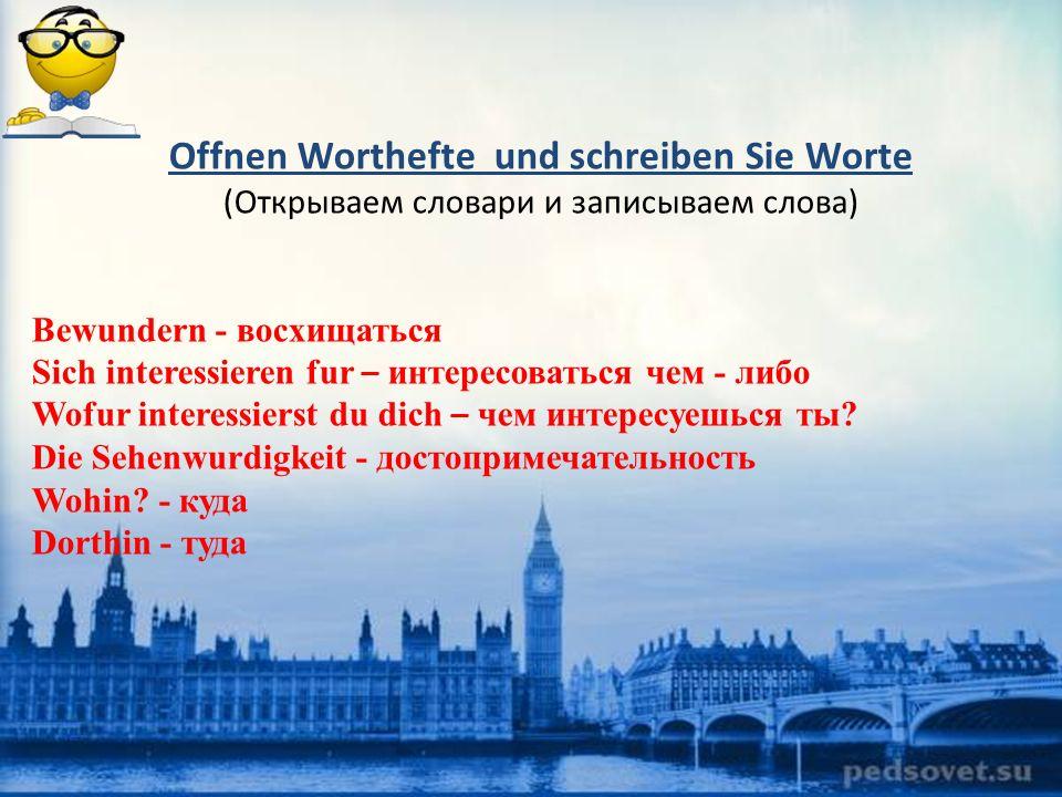 Offnen Worthefte und schreiben Sie Worte (Открываем словари и записываем слова) Bewundern - восхищаться Sich interessieren fur – интересоваться чем - либо Wofur interessierst du dich – чем интересуешься ты.