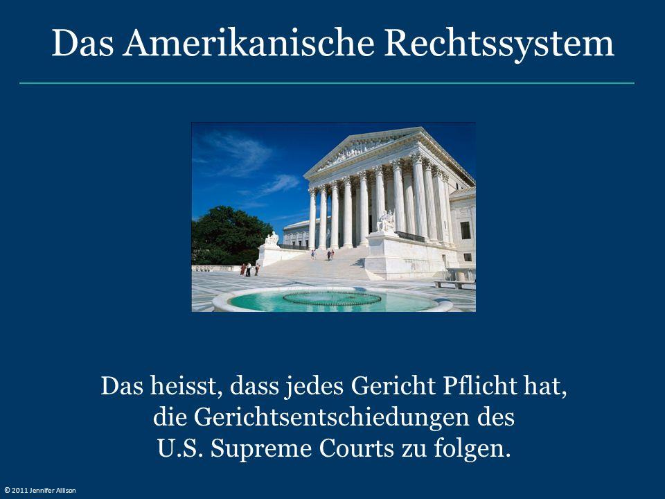 Das heisst, dass jedes Gericht Pflicht hat, die Gerichtsentschiedungen des U.S. Supreme Courts zu folgen. Das Amerikanische Rechtssystem © 2011 Jennif